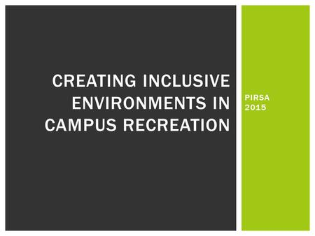 PIRSA 2015 CREATING INCLUSIVE ENVIRONMENTS IN CAMPUS RECREATION.