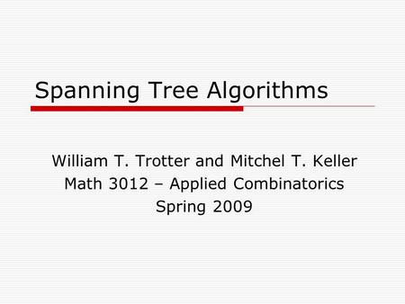 Spanning Tree Algorithms William T. Trotter and Mitchel T. Keller Math 3012 – Applied Combinatorics Spring 2009.