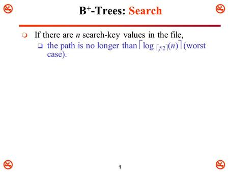 1 B + -Trees: Search  If there are n search-key values in the file,  the path is no longer than  log  f/2  (n)  (worst case).