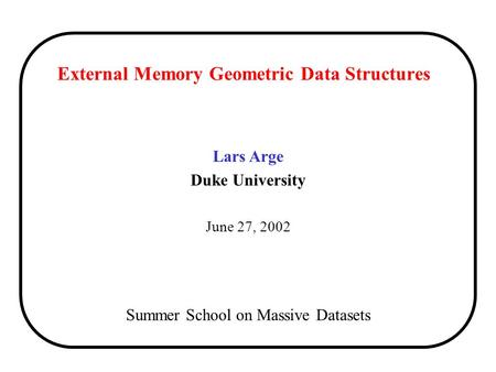 External Memory Geometric Data Structures Lars Arge Duke University June 27, 2002 Summer School on Massive Datasets.