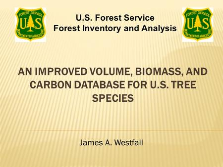 AN IMPROVED VOLUME, BIOMASS, AND CARBON DATABASE FOR U.S. TREE SPECIES James A. Westfall U.S. Forest Service Forest Inventory and Analysis.