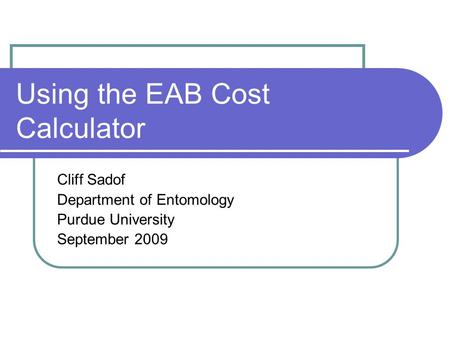 Using the EAB Cost Calculator Cliff Sadof Department of Entomology Purdue University September 2009.