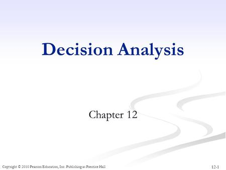 12-1 Copyright © 2010 Pearson Education, Inc. Publishing as Prentice Hall Decision Analysis Chapter 12.
