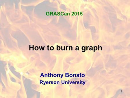 1 How to burn a graph Anthony Bonato Ryerson University GRASCan 2015.