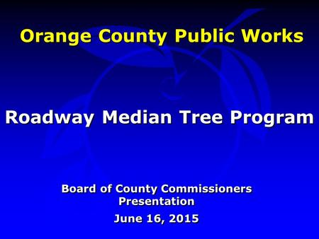 Orange County Public Works Board of County Commissioners Presentation June 16, 2015 Board of County Commissioners Presentation June 16, 2015 Roadway Median.