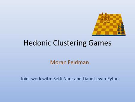 Hedonic Clustering Games Moran Feldman Joint work with: Seffi Naor and Liane Lewin-Eytan.