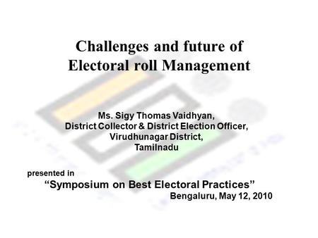 Challenges and future of Electoral roll Management Ms. Sigy Thomas Vaidhyan, District Collector & District Election Officer, Virudhunagar District, Tamilnadu.