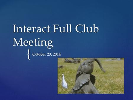 { Interact Full Club Meeting October 23, 2014.  TURN IN MEMBERSHIP APPLICATIONS WITH DUES ASAP!!!  Sign up for Remind to receive updates about volunteer.
