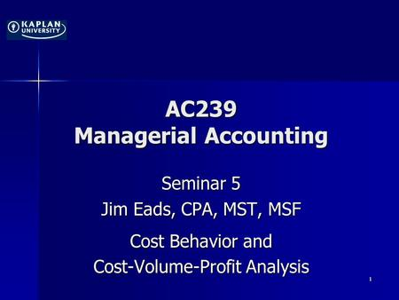 AC239 Managerial Accounting Seminar 5 Jim Eads, CPA, MST, MSF Cost Behavior and Cost-Volume-Profit Analysis 1.
