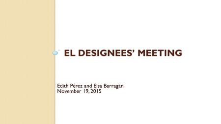 EL DESIGNEES' MEETING Edith Pérez and Elsa Barragán November 19, 2015.