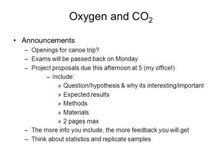 Oxygen and CO 2 Announcements –Openings for canoe trip? –Exams will be passed back on Monday –Project proposals due this afternoon at 5 (my office!) –Include: