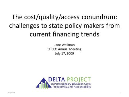 The cost/quality/access conundrum: challenges to state policy makers from current financing trends Jane Wellman SHEEO Annual Meeting July 17, 2009 7/20/091.