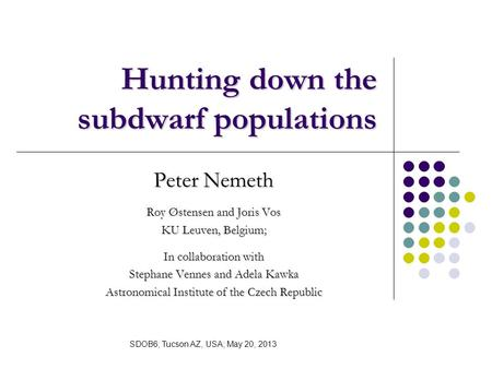 Hunting down the subdwarf populations Peter Nemeth Roy Østensen and Joris Vos KU Leuven, Belgium; In collaboration with Stephane Vennes and Adela Kawka.