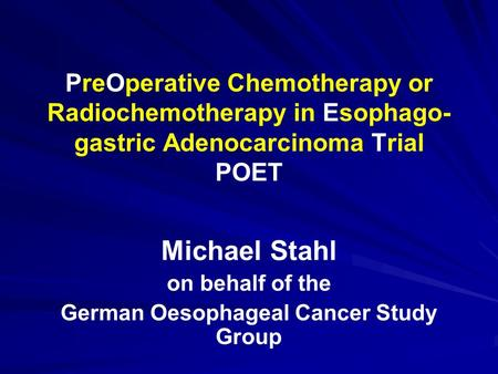 Michael Stahl on behalf of the German Oesophageal Cancer Study Group PreOperative Chemotherapy or Radiochemotherapy in Esophago- gastric Adenocarcinoma.