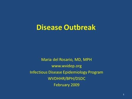 Disease Outbreak Maria del Rosario, MD, MPH www.wvidep.org Infectious Disease Epidemiology Program WVDHHR/BPH/DSDC February 2009 1.