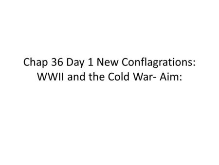 Chap 36 Day 1 New Conflagrations: WWII and the Cold War- Aim: