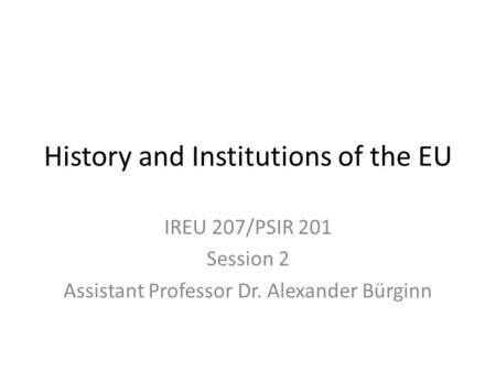 History and Institutions of the EU IREU 207/PSIR 201 Session 2 Assistant Professor Dr. Alexander Bürginn.