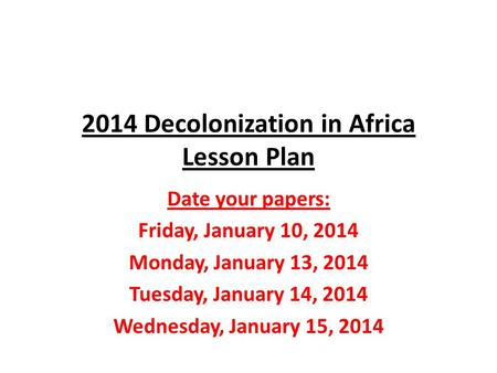 2014 Decolonization in Africa Lesson Plan Date your papers: Friday, January 10, 2014 Monday, January 13, 2014 Tuesday, January 14, 2014 Wednesday, January.