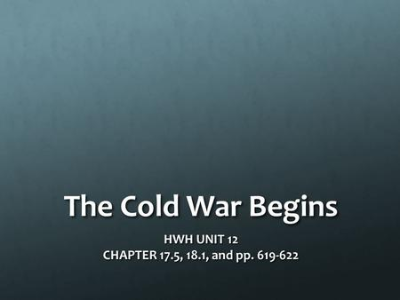 The Cold War Begins HWH UNIT 12 CHAPTER 17.5, 18.1, and pp. 619-622.