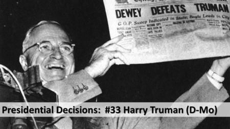 Presidential Decisions: #33 Harry Truman (D-Mo). Decision: Authorizing the use of the first two atomic bombs on Japan in World War II.
