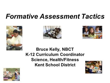 Formative Assessment Tactics Bruce Kelly, NBCT K-12 Curriculum Coordinator Science, Health/Fitness Kent School District.