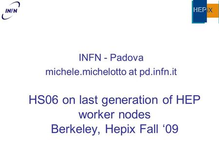 HS06 on last generation of HEP worker nodes Berkeley, Hepix Fall '09 INFN - Padova michele.michelotto at pd.infn.it.