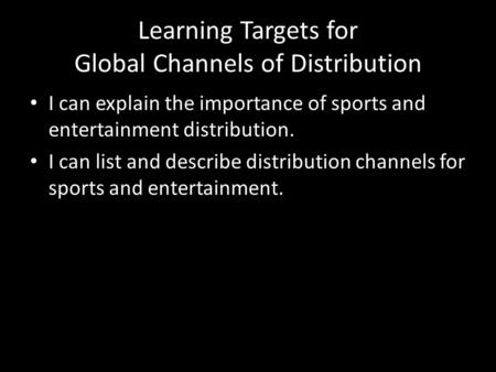 Learning Targets for Global Channels of Distribution I can explain the importance of sports and entertainment distribution. I can list and describe distribution.