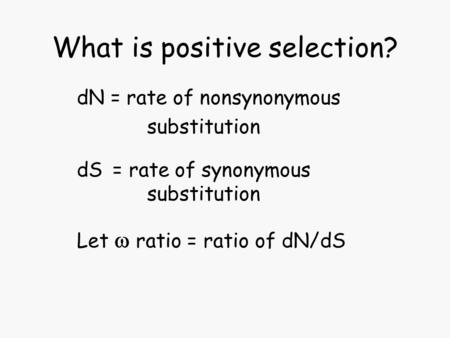 What is positive selection? dN = rate of nonsynonymous substitution dS = rate of synonymous substitution Let  ratio = ratio of dN/dS.