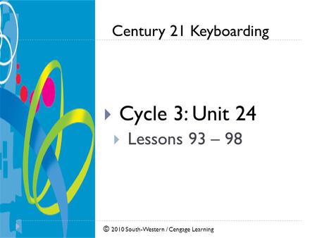© 2010 South-Western / Cengage Learning Century 21 Keyboarding  Cycle 3: Unit 24  Lessons 93 – 98.