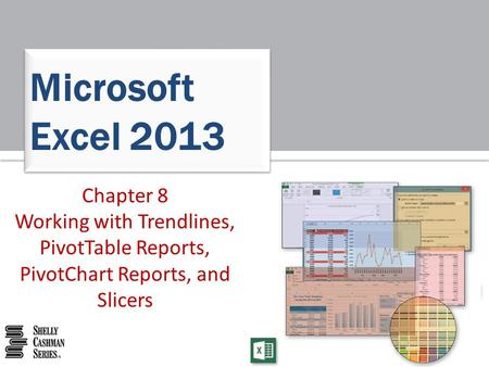 Microsoft Excel 2013 Chapter 8 Working with Trendlines, PivotTable Reports, PivotChart Reports, and Slicers.