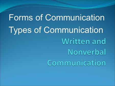 Forms of Communication Types of Communication. Communication takes many forms Thank you note Poem Exams Fax cover sheet Web Page Textbook page Letters.