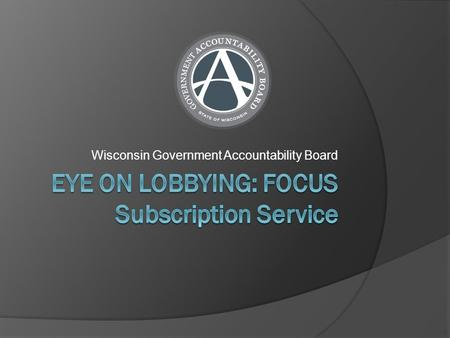 Wisconsin Government Accountability Board. What is FOCUS?  FOCUS is a subscription notification service managed by the G.A.B. that provides a daily email.