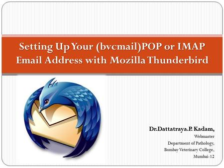 Dr.Dattatraya.P. Kadam, Webmaster Department of Pathology, Bombay Veterinary College, Mumbai-12 Setting Up Your (bvcmail)POP or IMAP Email Address with.
