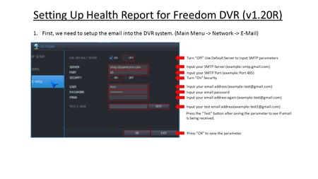 "Setting Up Health Report for Freedom DVR (v1.20R) 1.First, we need to setup the email into the DVR system. (Main Menu -> Network -> E-Mail) Turn ""Off"""