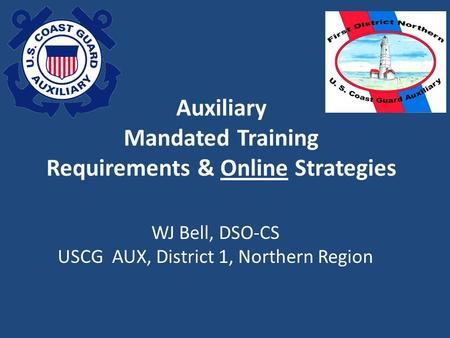Auxiliary Mandated Training Requirements & Online Strategies WJ Bell, DSO-CS USCG AUX, District 1, Northern Region.