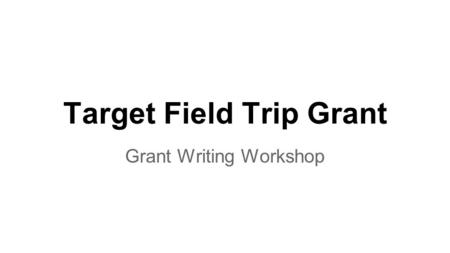 Target Field Trip Grant Grant Writing Workshop. WHY? It has become increasingly difficult for schools to fund learning opportunities outside of the classroom.