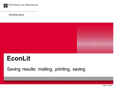 EconLit Saving results: mailing, printing, saving University Library click = next.