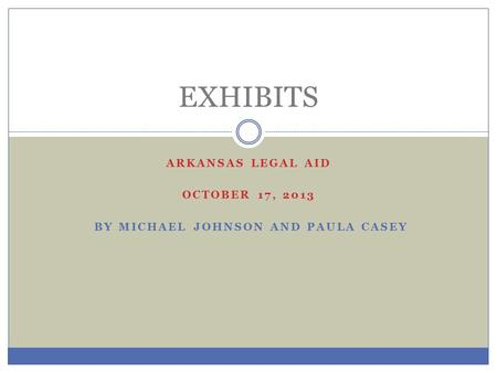 ARKANSAS LEGAL AID OCTOBER 17, 2013 BY MICHAEL JOHNSON AND PAULA CASEY EXHIBITS.