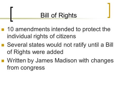 Bill of Rights 10 amendments intended to protect the individual rights of citizens Several states would not ratify until a Bill of Rights were added Written.
