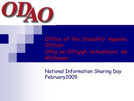 Office of the Disability Appeals Officer Oifig an Oifigigh Achomhairc um Míchumas National Information Sharing Day February2009.