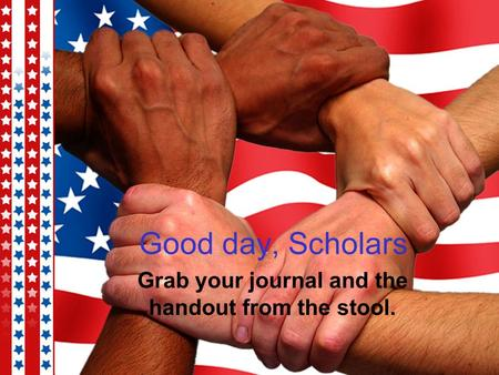 Good day, Scholars Grab your journal and the handout from the stool.