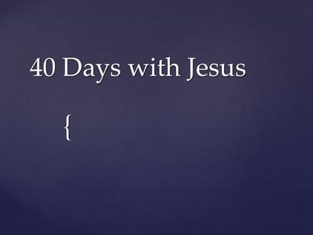 { 40 Days with Jesus. If the resurrection of Jesus did happen, then the implications are breathtaking. J John – The Life.
