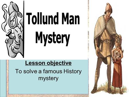 Year 6 History Project The Tolland Man Lesson objective To solve a famous History mystery.