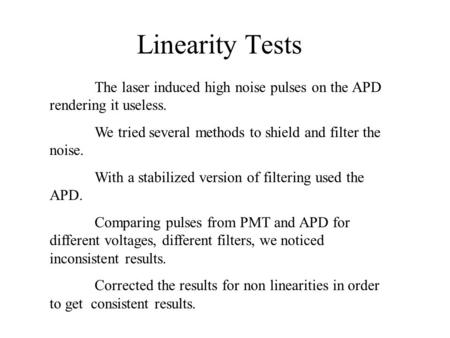 Linearity Tests The laser induced high noise pulses on the APD rendering it useless. We tried several methods to shield and filter the noise. With a stabilized.