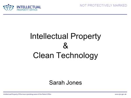 Intellectual Property Office is an operating name of the Patent Officewww.ipo.gov.uk NOT PROTECTIVELY MARKED Intellectual Property & Clean Technology Sarah.