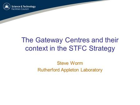 Steve Worm – Gateway CentresApril 25, 20081 The Gateway Centres and their context in the STFC Strategy Steve Worm Rutherford Appleton Laboratory.