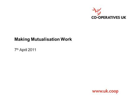 Making Mutualisation Work 7 th April 2011. Co-operatives UK The national trade body that campaigns for co-operation and works to promote, develop and.