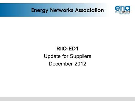 Energy Networks Association RIIO-ED1 Update for Suppliers December 2012.