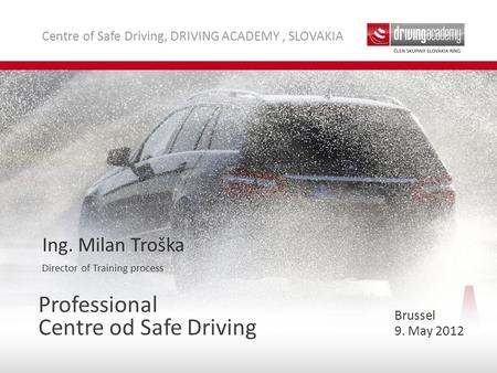 Centre of Safe Driving, DRIVING ACADEMY, SLOVAKIA Professional Centre od Safe Driving Ing. Milan Troška Director of Training process 9. May 2012 Brussel.