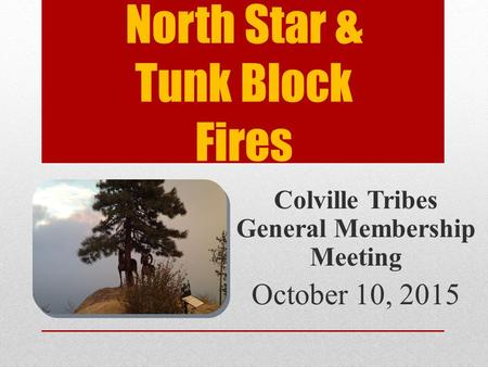 North Star & Tunk Block Fires Colville Tribes General Membership Meeting October 10, 2015.